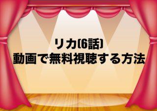 リカ ドラマ 6話 見逃し 動画 無料 視聴