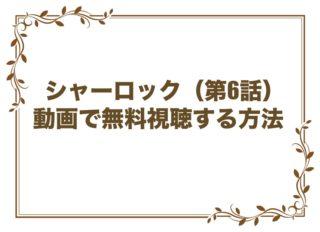 シャーロック 6話 見逃し 動画 無料視聴 FOD