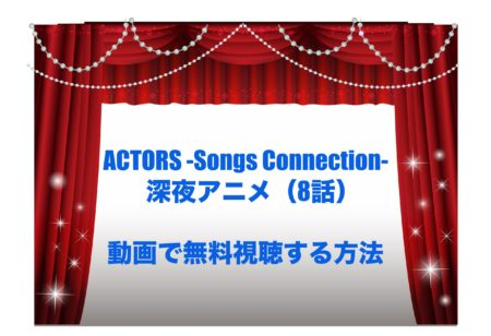 ACTORS -Songs Connection- アニメ 8話 見逃し 動画 無料 視聴
