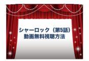 シャーロック 第5話 ドラマ 見逃し 動画無料視聴 FOD