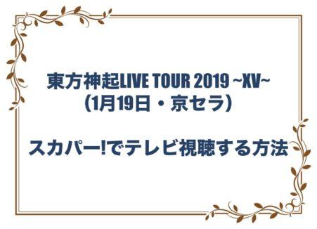 東方神起LIVE TOUR 2019 ~XV~ ライブ 1月19日 京セラドーム スカパー! 視聴方法