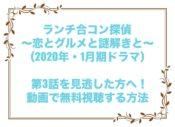 ランチ合コン探偵 ~恋とグルメと謎解きと~ 3話 見逃し 動画 無料 視聴