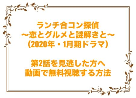 ランチ合コン探偵 ~恋とグルメと謎解きと~ 2話 見逃し 動画 無料 視聴