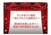 ランチ合コン探偵 ~恋とグルメと謎解きと~ 6話 見逃し 動画 無料 視聴
