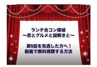 ランチ合コン探偵 ~恋とグルメと謎解きと~ 5話 見逃し 動画 無料 視聴