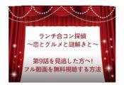 ランチ合コン探偵 ~恋とグルメと謎解きと~ 9話 見逃し 動画 無料 視聴