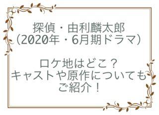 探偵・由利麟太郎 ドラマ ロケ地 あらすじ キャスト 原作